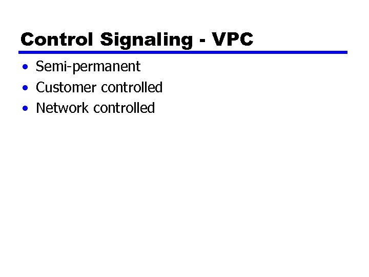Control Signaling - VPC • Semi-permanent • Customer controlled • Network controlled