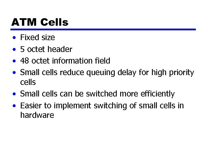 ATM Cells • • Fixed size 5 octet header 48 octet information field Small
