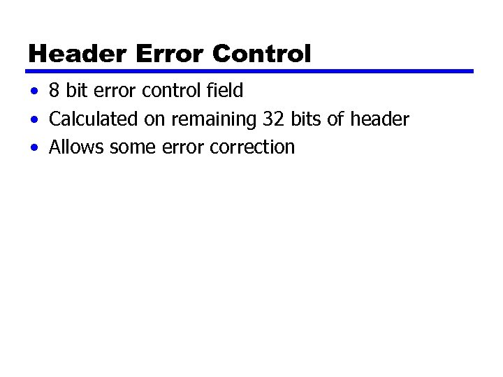 Header Error Control • 8 bit error control field • Calculated on remaining 32