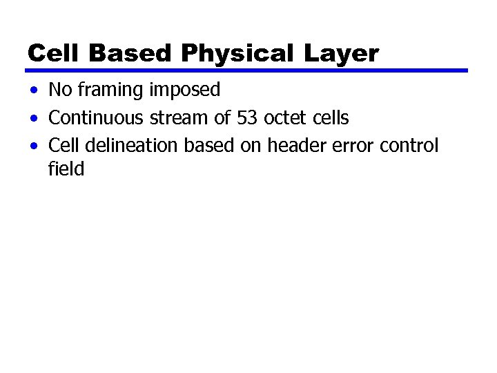 Cell Based Physical Layer • No framing imposed • Continuous stream of 53 octet