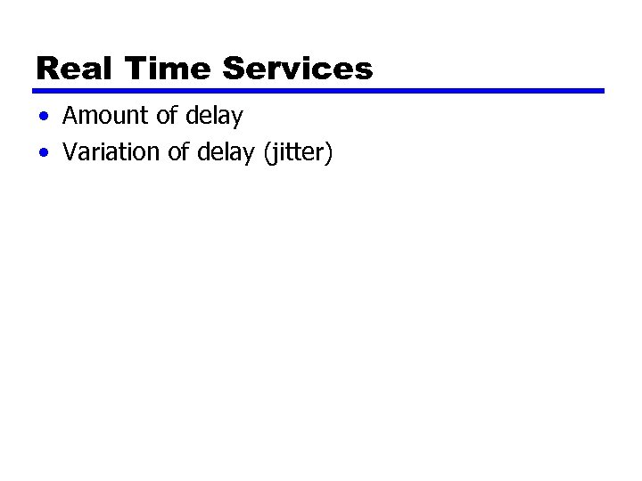 Real Time Services • Amount of delay • Variation of delay (jitter)