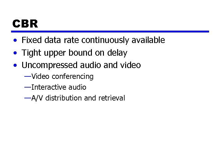 CBR • Fixed data rate continuously available • Tight upper bound on delay •