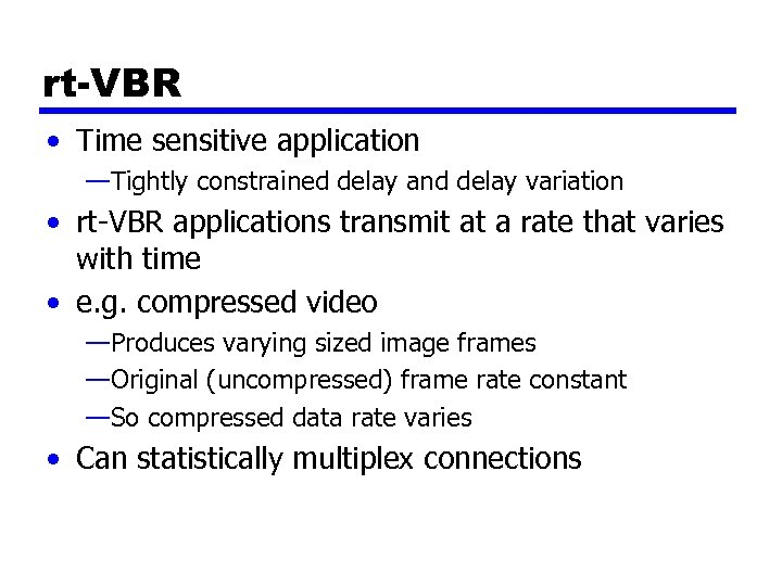 rt-VBR • Time sensitive application —Tightly constrained delay and delay variation • rt-VBR applications