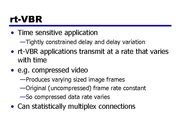 rt-VBR • Time sensitive application —Tightly constrained delay and delay variation • rt-VBR applications