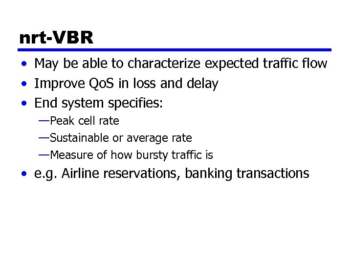 nrt-VBR • May be able to characterize expected traffic flow • Improve Qo. S