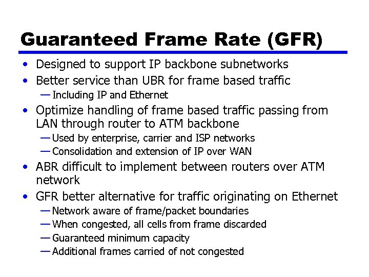 Guaranteed Frame Rate (GFR) • Designed to support IP backbone subnetworks • Better service