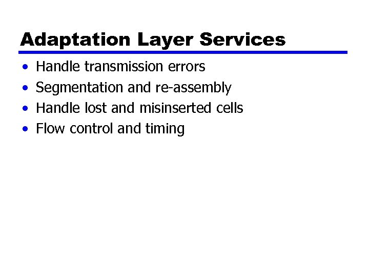 Adaptation Layer Services • • Handle transmission errors Segmentation and re-assembly Handle lost and