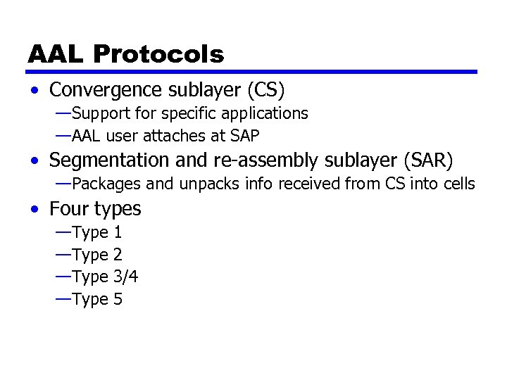 AAL Protocols • Convergence sublayer (CS) —Support for specific applications —AAL user attaches at