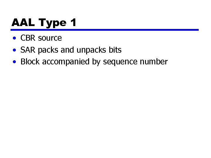 AAL Type 1 • CBR source • SAR packs and unpacks bits • Block