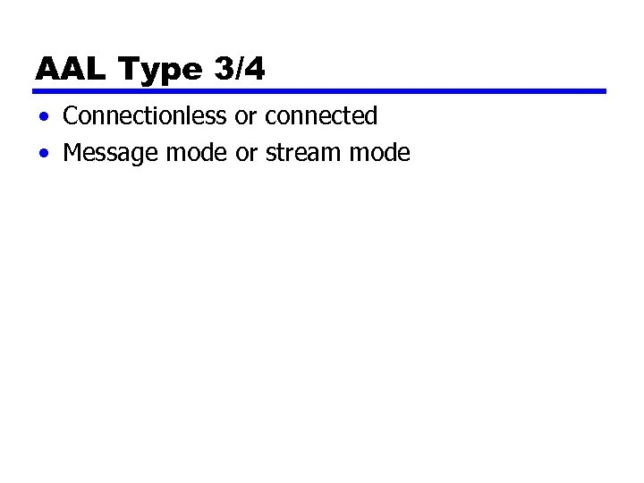 AAL Type 3/4 • Connectionless or connected • Message mode or stream mode