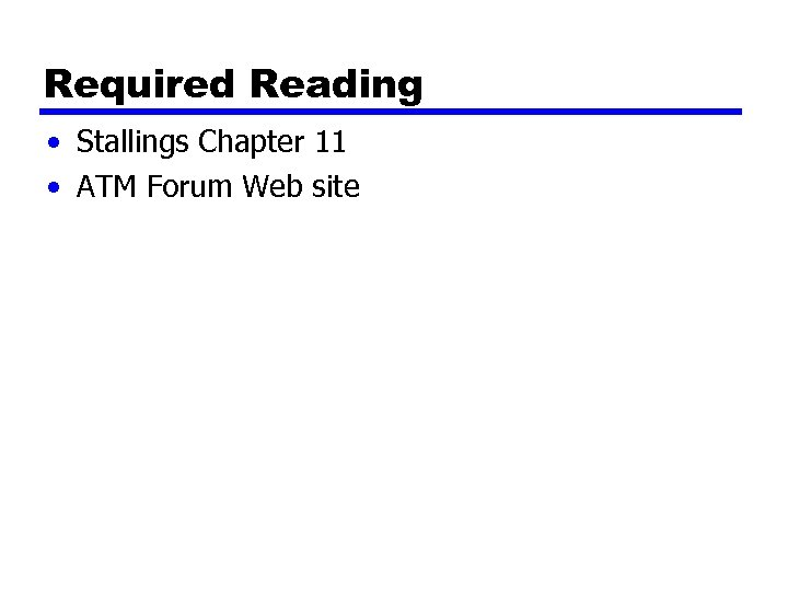 Required Reading • Stallings Chapter 11 • ATM Forum Web site