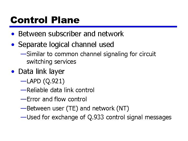 Control Plane • Between subscriber and network • Separate logical channel used —Similar to