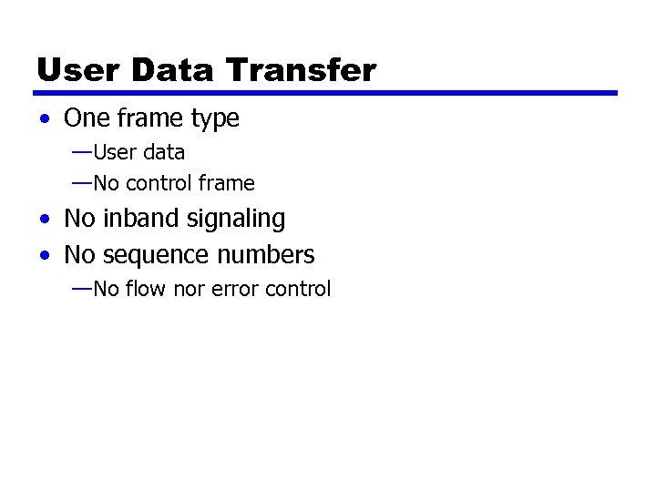 User Data Transfer • One frame type —User data —No control frame • No
