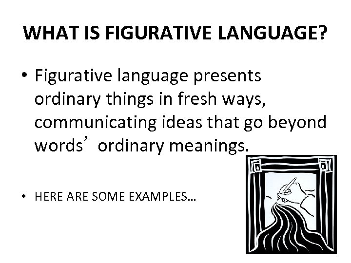 WHAT IS FIGURATIVE LANGUAGE? • Figurative language presents ordinary things in fresh ways, communicating