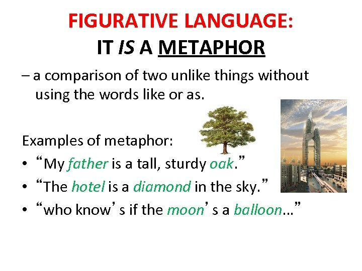 FIGURATIVE LANGUAGE: IT IS A METAPHOR – a comparison of two unlike things without