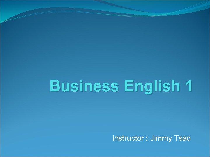 Business English 1 Instructor : Jimmy Tsao