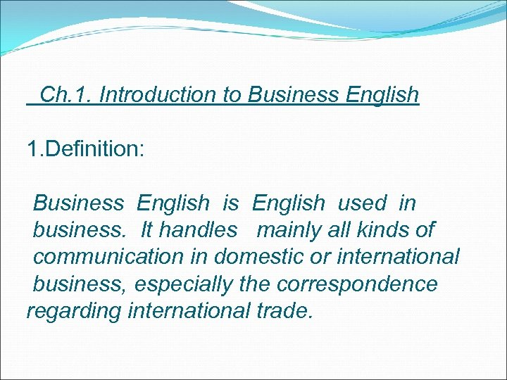 Ch. 1. Introduction to Business English 1. Definition: Business English is English used in