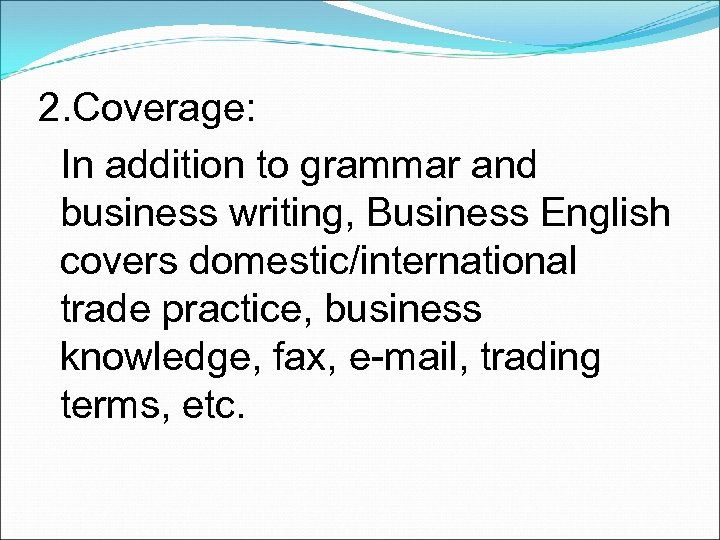 2. Coverage: In addition to grammar and business writing, Business English covers domestic/international trade