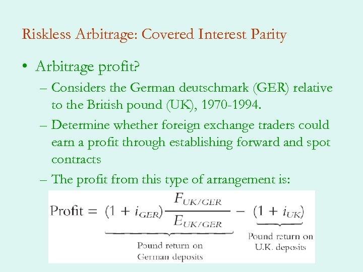 Riskless Arbitrage: Covered Interest Parity • Arbitrage profit? – Considers the German deutschmark (GER)