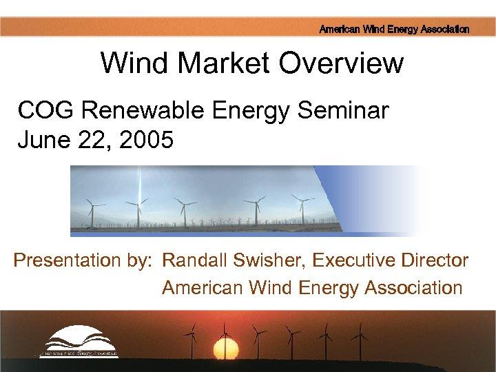 American Wind Energy Association Wind Market Overview COG Renewable Energy Seminar June 22, 2005