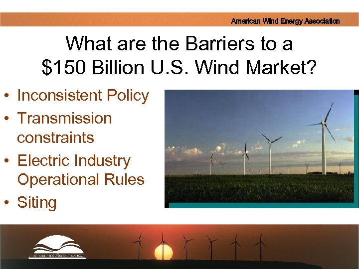 American Wind Energy Association What are the Barriers to a $150 Billion U. S.