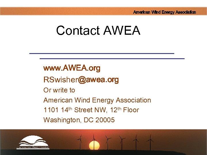 American Wind Energy Association Contact AWEA www. AWEA. org RSwisher@awea. org Or write to