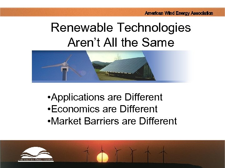 American Wind Energy Association Renewable Technologies Aren't All the Same • Applications are Different