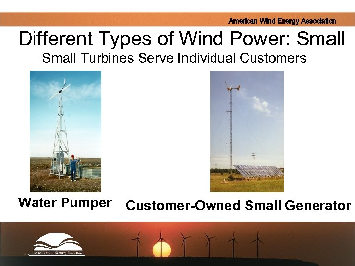 American Wind Energy Association Different Types of Wind Power: Small Turbines Serve Individual Customers