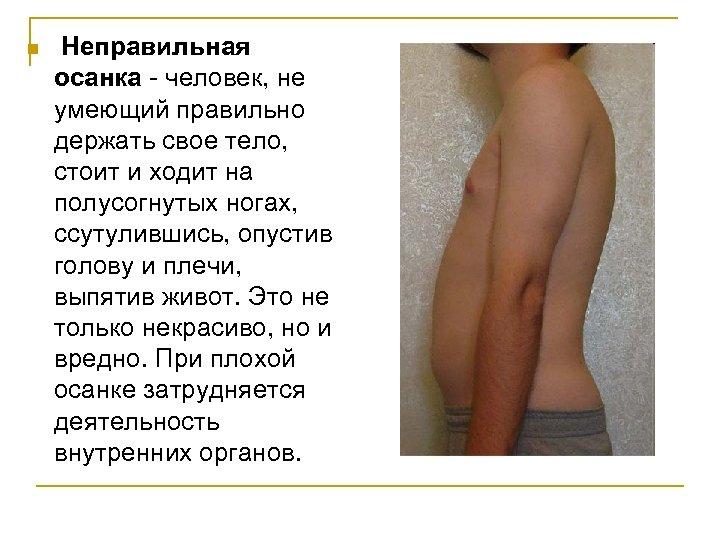 n Неправильная осанка - человек, не умеющий правильно держать свое тело, стоит и ходит