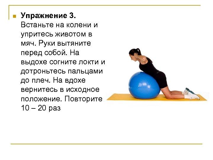 n Упражнение 3. Встаньте на колени и упритесь животом в мяч. Руки вытяните перед