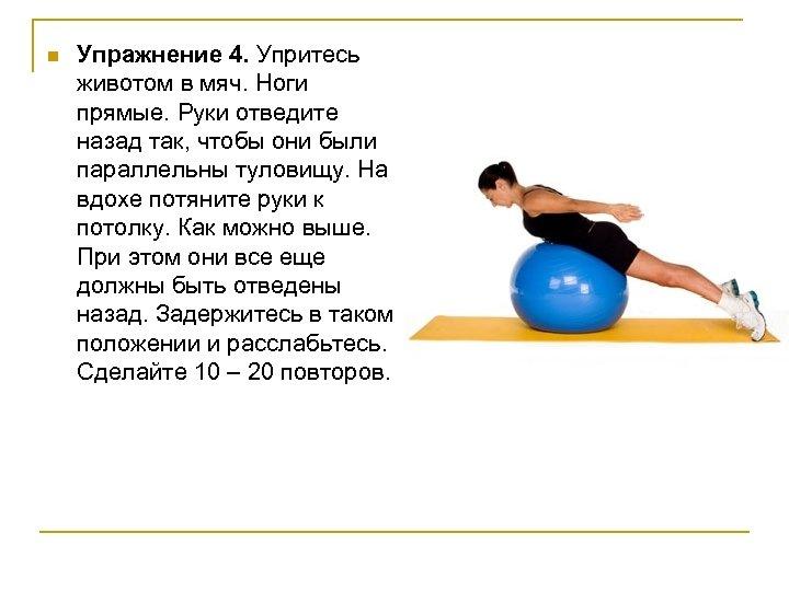 n Упражнение 4. Упритесь животом в мяч. Ноги прямые. Руки отведите назад так, чтобы