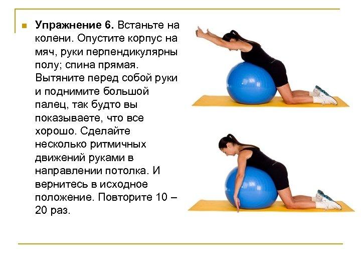 n Упражнение 6. Встаньте на колени. Опустите корпус на мяч, руки перпендикулярны полу; спина