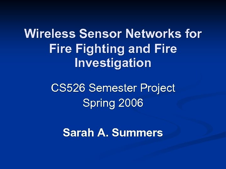 Wireless Sensor Networks for Fire Fighting and Fire Investigation CS 526 Semester Project Spring