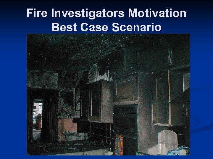 Fire Investigators Motivation Best Case Scenario