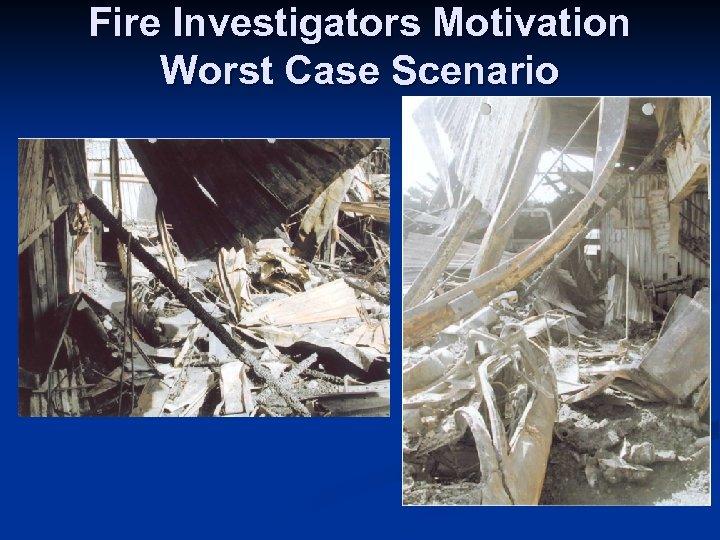 Fire Investigators Motivation Worst Case Scenario