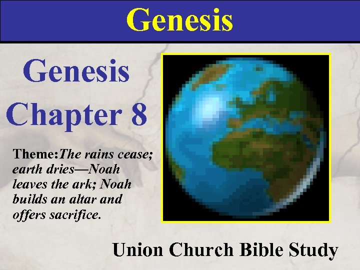 Genesis Chapter 8 Theme: The rains cease; earth dries—Noah leaves the ark; Noah builds