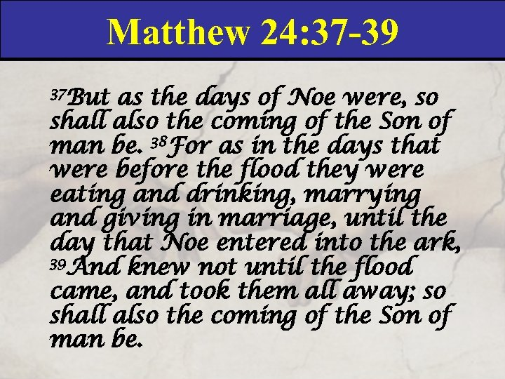 Matthew 24: 37 -39 37 But as the days of Noe were, so shall