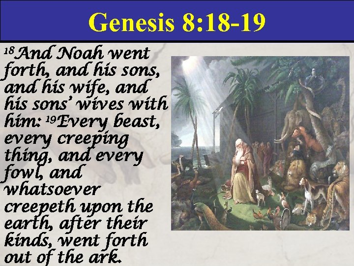 Genesis 8: 18 -19 18 And Noah went forth, and his sons, and his