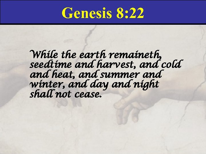 Genesis 8: 22 While the earth remaineth, seedtime and harvest, and cold and heat,