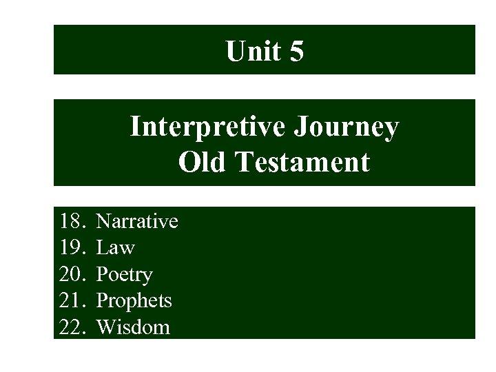 Unit 5 Interpretive Journey Old Testament 18. 19. 20. 21. 22. Narrative Law Poetry