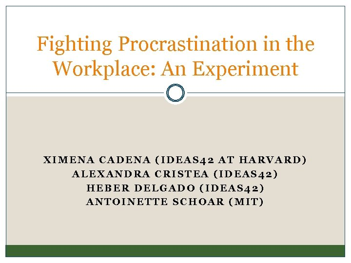 Fighting Procrastination in the Workplace: An Experiment XIMENA CADENA (IDEAS 42 AT HARVARD) ALEXANDRA
