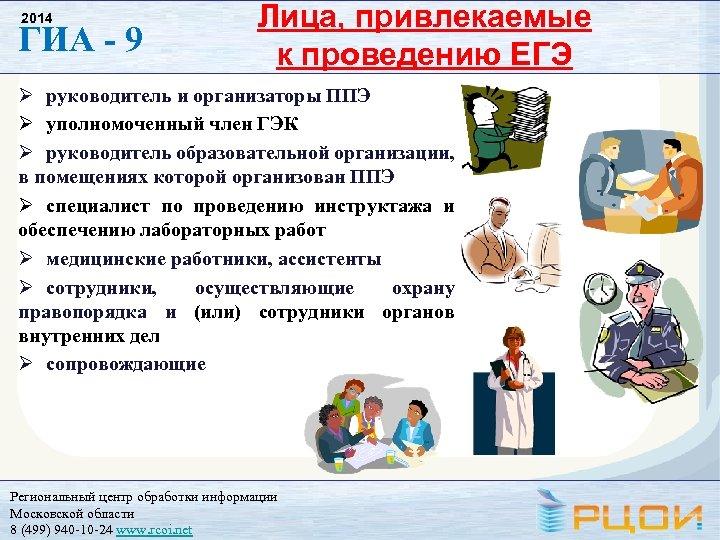 2014 ГИА - 9 Лица, привлекаемые к проведению ЕГЭ руководитель и организаторы ППЭ уполномоченный