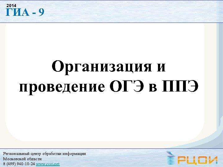2014 ГИА - 9 Организация и проведение ОГЭ в ППЭ Региональный центр обработки информации