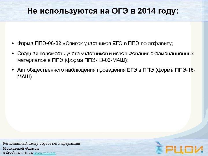 Не используются на ОГЭ в 2014 году: • Форма ППЭ-06 -02 «Список участников ЕГЭ