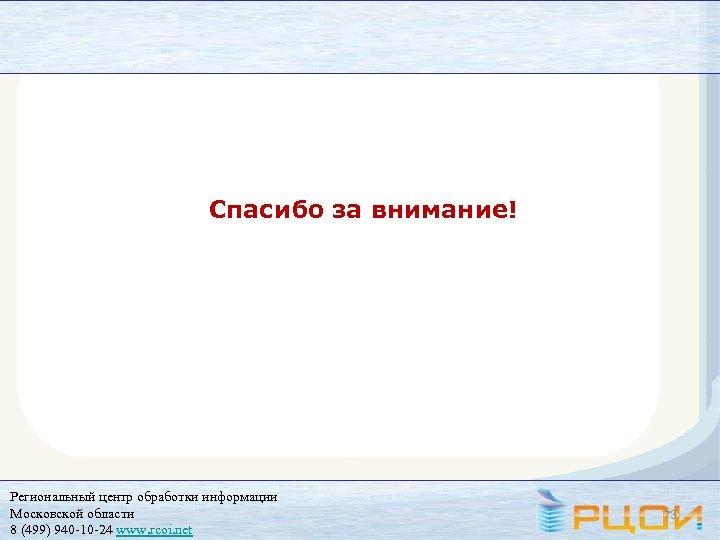 Спасибо за внимание! Региональный центр обработки информации Московской области 8 (499) 940 -10 -24