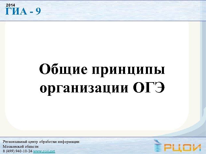2014 ГИА - 9 Общие принципы организации ОГЭ Региональный центр обработки информации Московской области