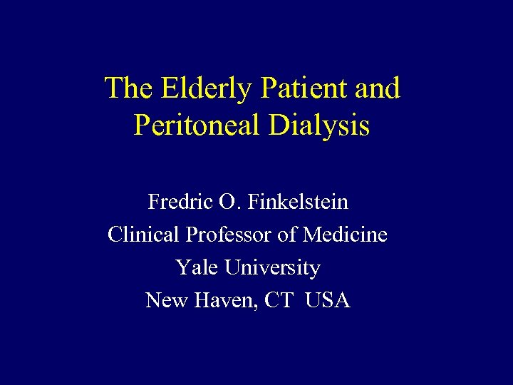 The Elderly Patient and Peritoneal Dialysis Fredric O. Finkelstein Clinical Professor of Medicine Yale