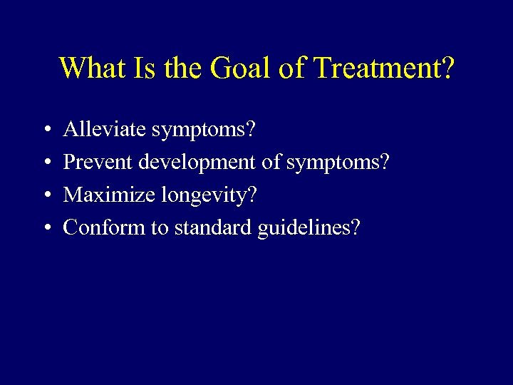 What Is the Goal of Treatment? • • Alleviate symptoms? Prevent development of symptoms?