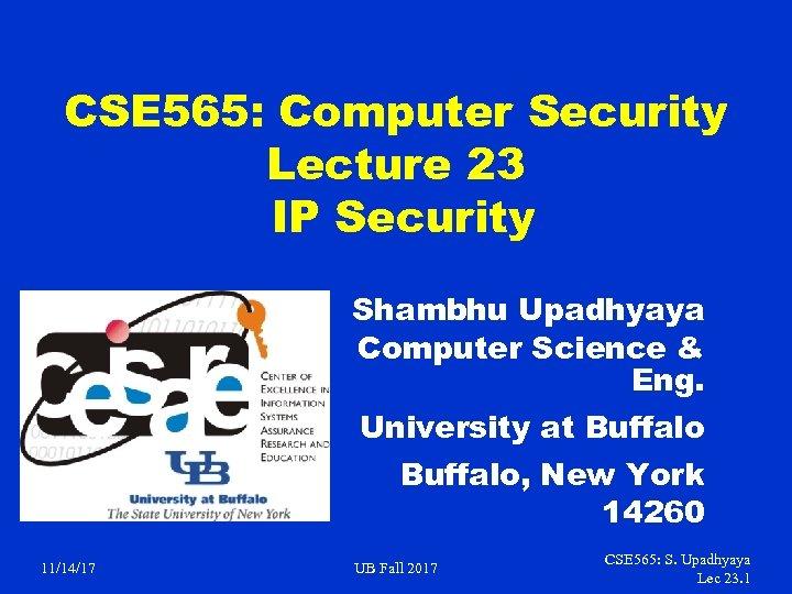CSE 565: Computer Security Lecture 23 IP Security Shambhu Upadhyaya Computer Science & Eng.