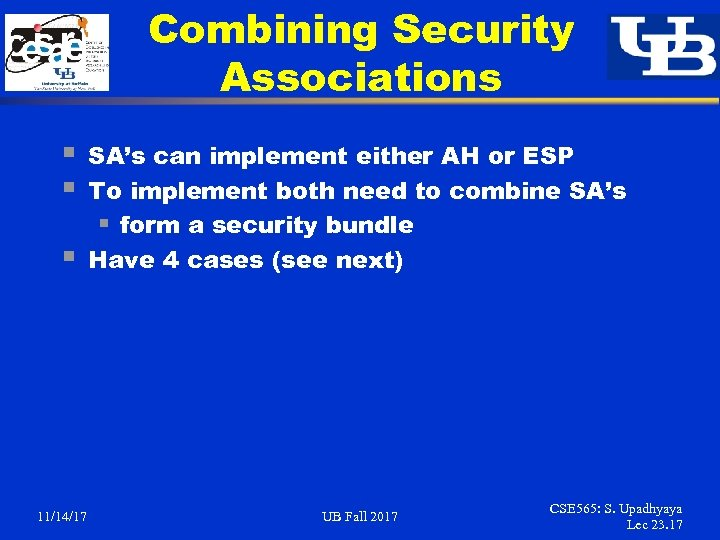 Combining Security Associations § § § 11/14/17 SA's can implement either AH or ESP